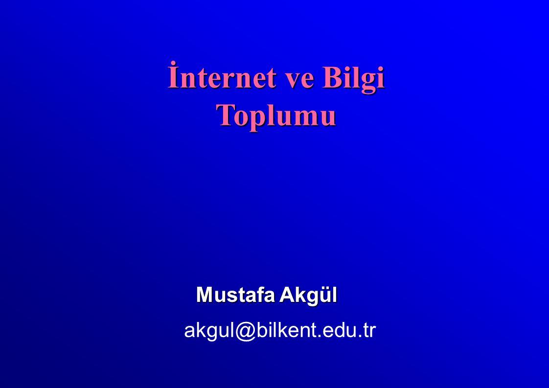 Mustafa Akgül akgul@bilkent.edu.tr İnternet ve Bilgi Toplumu