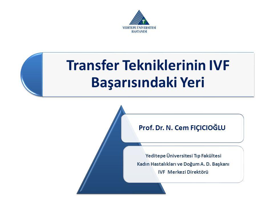 Transfer Tekniklerinin IVF Başarısındaki Yeri Prof. Dr. N. Cem FIÇICIOĞLU Yeditepe Üniversitesi Tıp Fakültesi Kadın Hastalıkları ve Doğum A. D. Başkan