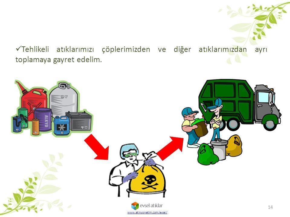 Tehlikeli atıklarımızı çöplerimizden ve diğer atıklarımızdan ayrı toplamaya gayret edelim. 14 www.atikyonetim.com/evsel/