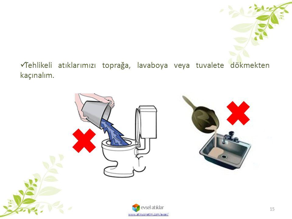Tehlikeli atıklarımızı toprağa, lavaboya veya tuvalete dökmekten kaçınalım. 15 www.atikyonetim.com/evsel/