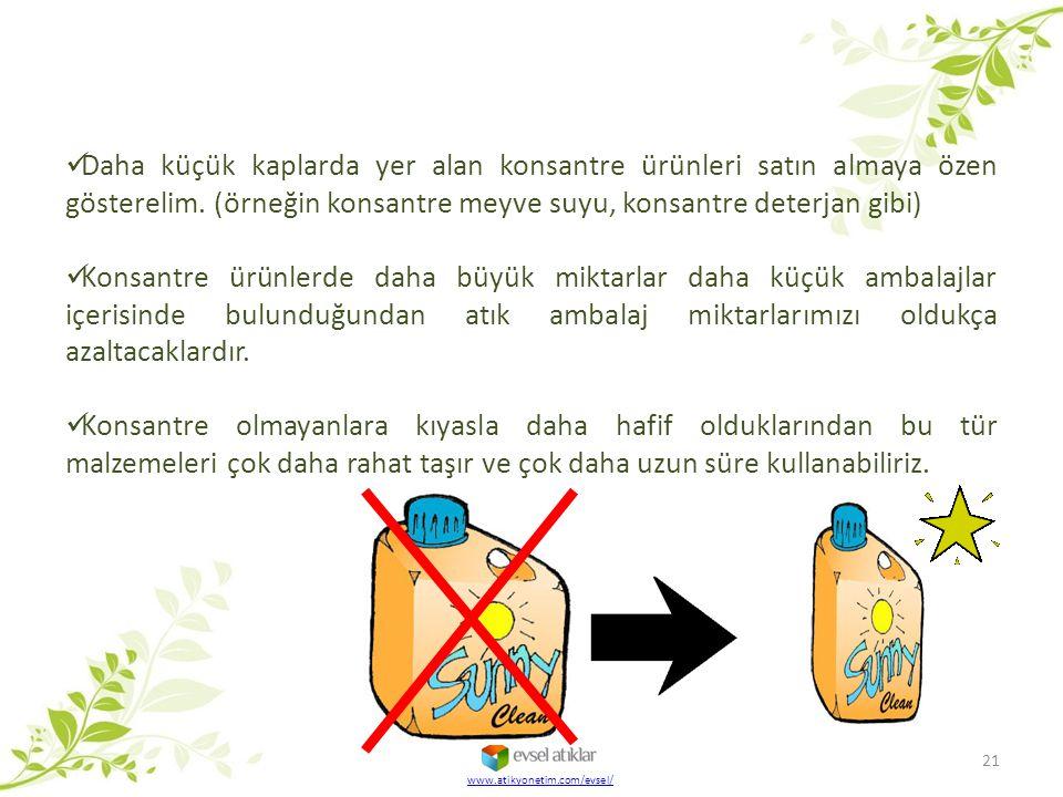 21 www.atikyonetim.com/evsel/ Daha küçük kaplarda yer alan konsantre ürünleri satın almaya özen gösterelim. (örneğin konsantre meyve suyu, konsantre d