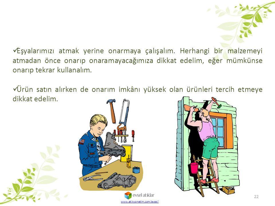 22 www.atikyonetim.com/evsel/ Eşyalarımızı atmak yerine onarmaya çalışalım. Herhangi bir malzemeyi atmadan önce onarıp onaramayacağımıza dikkat edelim