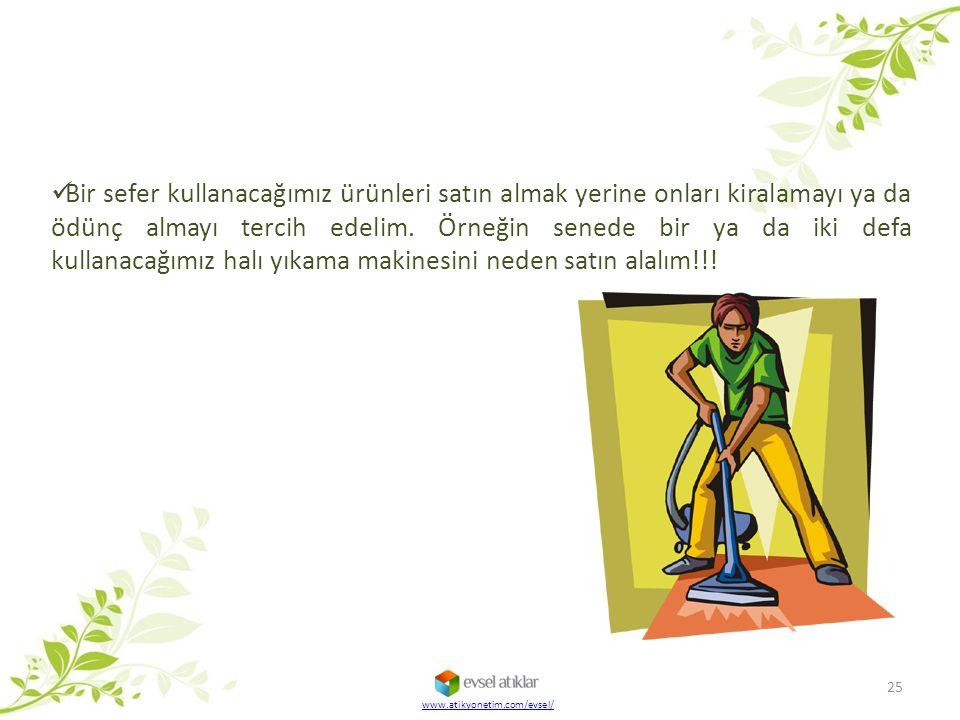 25 www.atikyonetim.com/evsel/ Bir sefer kullanacağımız ürünleri satın almak yerine onları kiralamayı ya da ödünç almayı tercih edelim. Örneğin senede