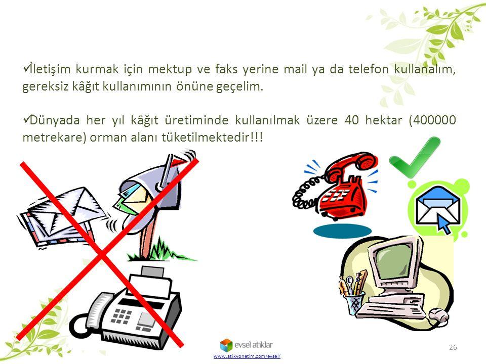 26 www.atikyonetim.com/evsel/ İletişim kurmak için mektup ve faks yerine mail ya da telefon kullanalım, gereksiz kâğıt kullanımının önüne geçelim. Dün