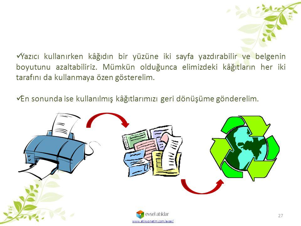 27 www.atikyonetim.com/evsel/ Yazıcı kullanırken kâğıdın bir yüzüne iki sayfa yazdırabilir ve belgenin boyutunu azaltabiliriz. Mümkün olduğunca elimiz