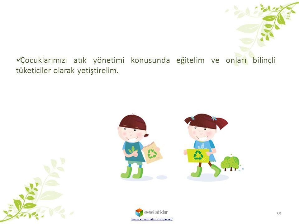 Çocuklarımızı atık yönetimi konusunda eğitelim ve onları bilinçli tüketiciler olarak yetiştirelim. 33 www.atikyonetim.com/evsel/