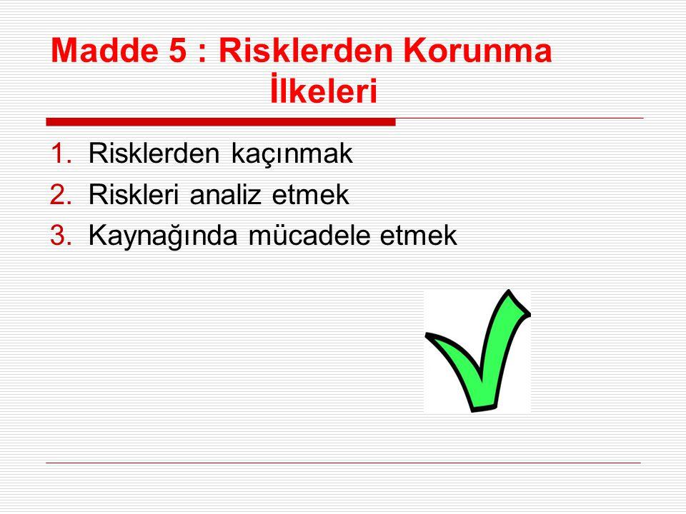 Madde 5 : Risklerden Korunma İlkeleri 1.Risklerden kaçınmak 2.Riskleri analiz etmek 3.Kaynağında mücadele etmek