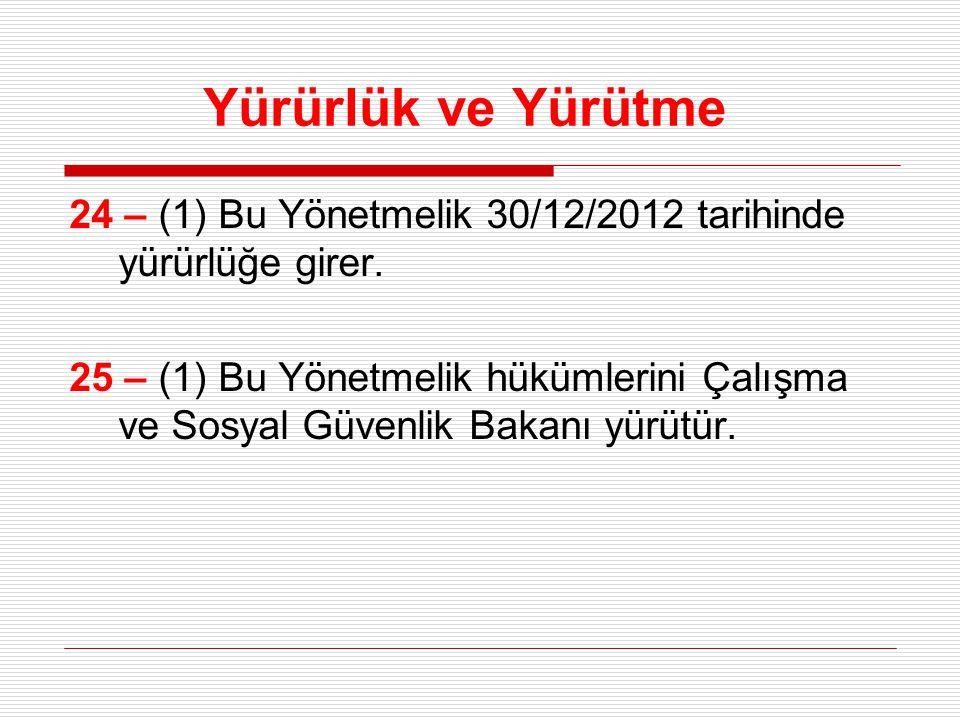 Yürürlük ve Yürütme 24 – (1) Bu Yönetmelik 30/12/2012 tarihinde yürürlüğe girer. 25 – (1) Bu Yönetmelik hükümlerini Çalışma ve Sosyal Güvenlik Bakanı