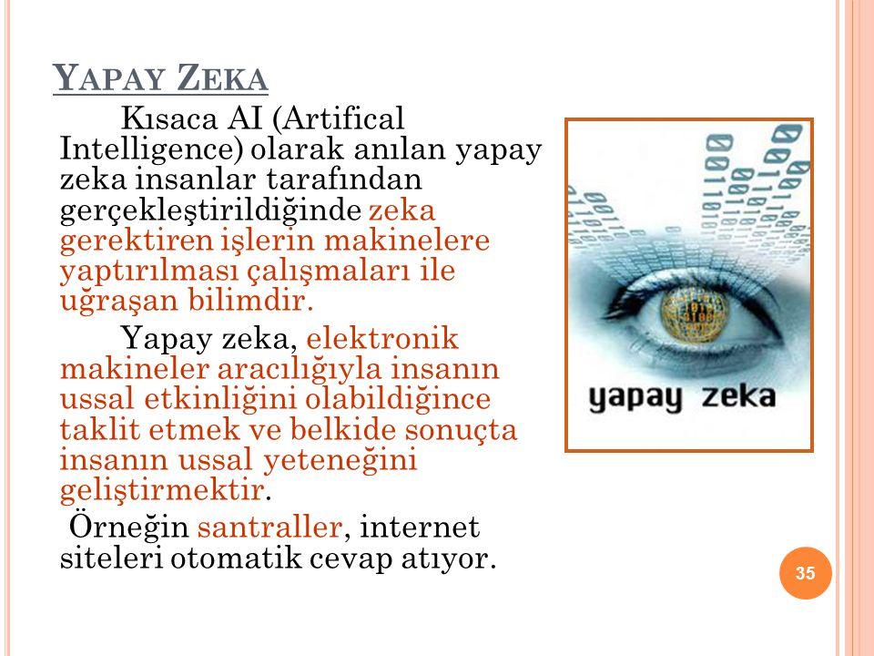 Y APAY Z EKA Kısaca AI (Artifical Intelligence) olarak anılan yapay zeka insanlar tarafından gerçekleştirildiğinde zeka gerektiren işlerin makinelere