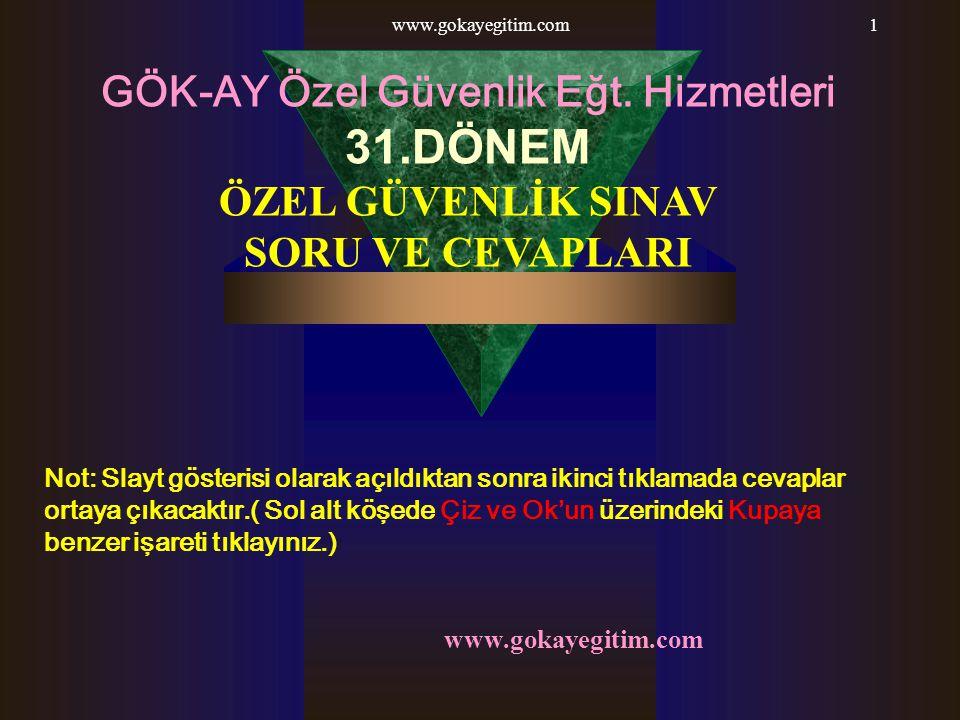www.gokayegitim.com1 GÖK-AY Özel Güvenlik Eğt. Hizmetleri 31.DÖNEM ÖZEL GÜVENLİK SINAV SORU VE CEVAPLARI Not: Slayt gösterisi olarak açıldıktan sonra
