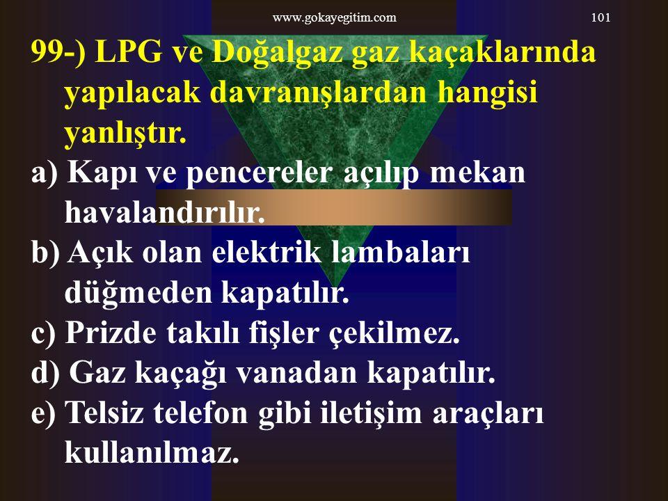 www.gokayegitim.com101 99-) LPG ve Doğalgaz gaz kaçaklarında yapılacak davranışlardan hangisi yanlıştır. a) Kapı ve pencereler açılıp mekan havalandır