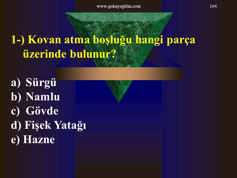 www.gokayegitim.com104 1-) Kovan atma boşluğu hangi parça üzerinde bulunur? a) Sürgü b) Namlu c) Gövde d) Fişek Yatağı e) Hazne