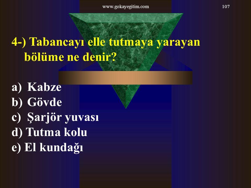 www.gokayegitim.com107 4-) Tabancayı elle tutmaya yarayan bölüme ne denir? a) Kabze b) Gövde c) Şarjör yuvası d) Tutma kolu e) El kundağı