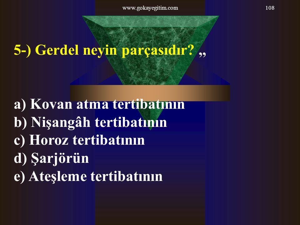 www.gokayegitim.com108 5-) Gerdel neyin parçasıdır?,, a) Kovan atma tertibatının b) Nişangâh tertibatının c) Horoz tertibatının d) Şarjörün e) Ateşlem