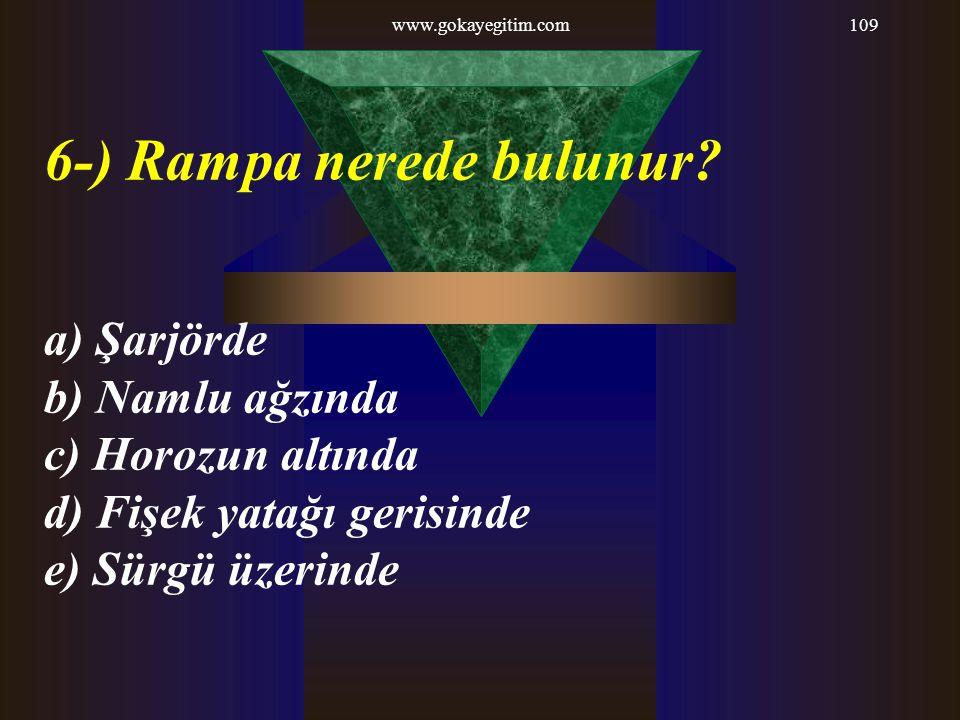 www.gokayegitim.com109 6-) Rampa nerede bulunur? a) Şarjörde b) Namlu ağzında c) Horozun altında d) Fişek yatağı gerisinde e) Sürgü üzerinde