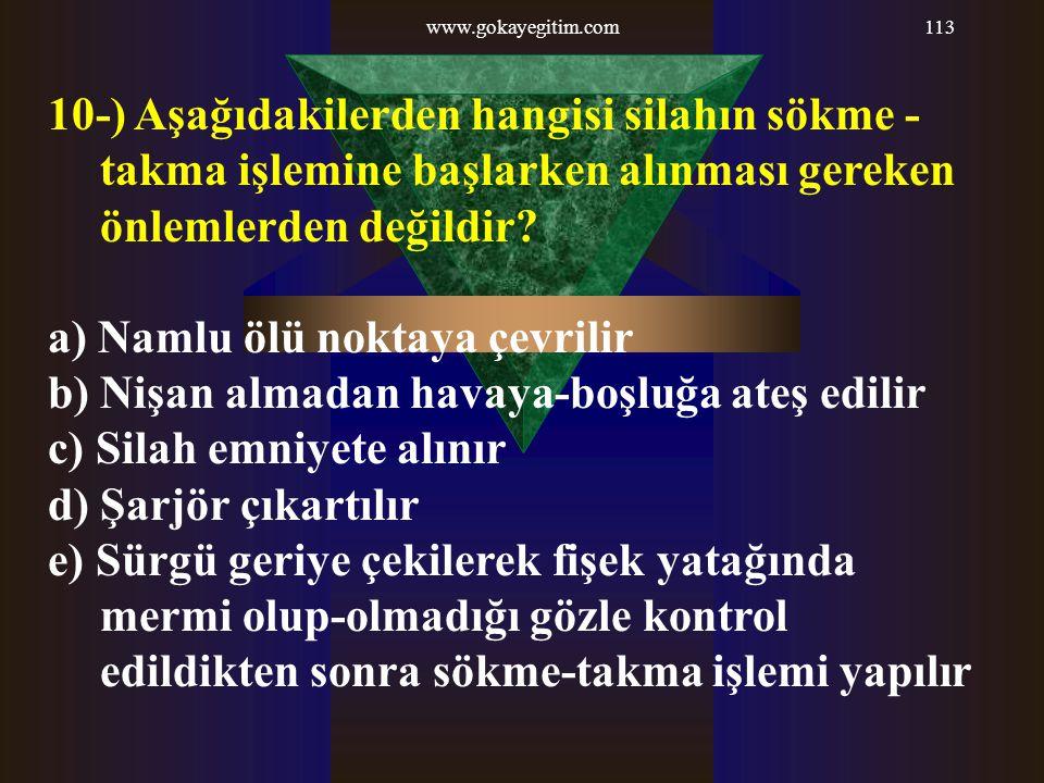www.gokayegitim.com113 10-) Aşağıdakilerden hangisi silahın sökme - takma işlemine başlarken alınması gereken önlemlerden değildir? a) Namlu ölü nokta