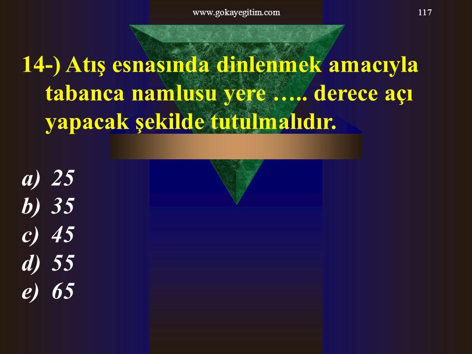 www.gokayegitim.com117 14-) Atış esnasında dinlenmek amacıyla tabanca namlusu yere ….. derece açı yapacak şekilde tutulmalıdır. a) 25 b) 35 c) 45 d) 5
