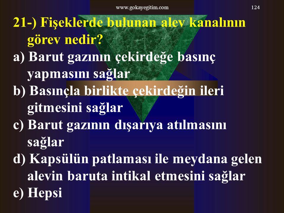 www.gokayegitim.com124 21-) Fişeklerde bulunan alev kanalının görev nedir? a) Barut gazının çekirdeğe basınç yapmasını sağlar b) Basınçla birlikte çek
