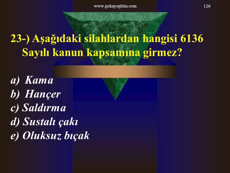 www.gokayegitim.com126 23-) Aşağıdaki silahlardan hangisi 6136 Sayılı kanun kapsamına girmez? a) Kama b) Hançer c) Saldırma d) Sustalı çakı e) Oluksuz