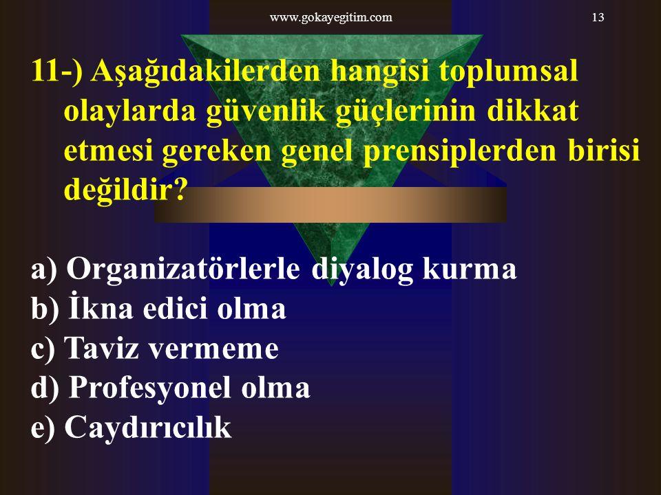 www.gokayegitim.com13 11-) Aşağıdakilerden hangisi toplumsal olaylarda güvenlik güçlerinin dikkat etmesi gereken genel prensiplerden birisi değildir?
