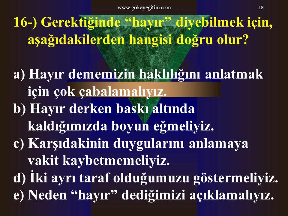 """www.gokayegitim.com18 16-) Gerektiğinde """"hayır"""" diyebilmek için, aşağıdakilerden hangisi doğru olur? a) Hayır dememizin haklılığını anlatmak için çok"""