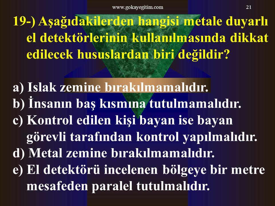 www.gokayegitim.com21 19-) Aşağıdakilerden hangisi metale duyarlı el detektörlerinin kullanılmasında dikkat edilecek hususlardan biri değildir? a) Isl