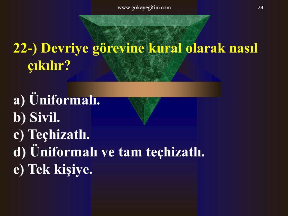 www.gokayegitim.com24 22-) Devriye görevine kural olarak nasıl çıkılır? a) Üniformalı. b) Sivil. c) Teçhizatlı. d) Üniformalı ve tam teçhizatlı. e) Te