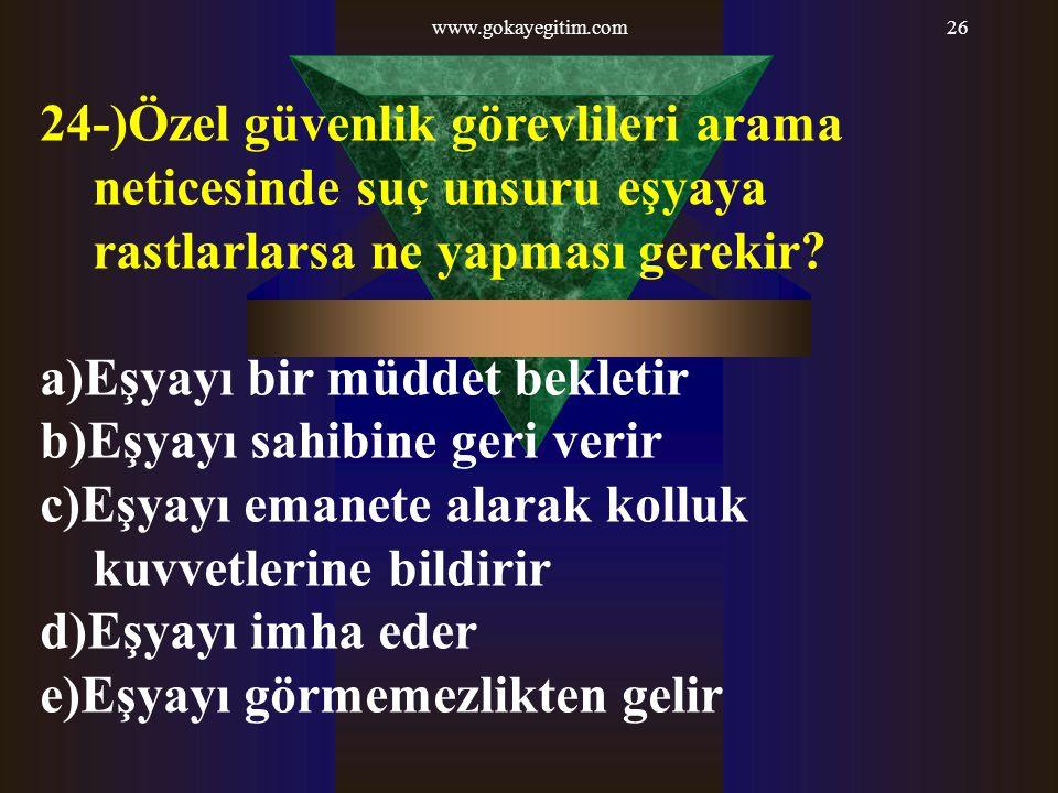 www.gokayegitim.com26 24-)Özel güvenlik görevlileri arama neticesinde suç unsuru eşyaya rastlarlarsa ne yapması gerekir? a)Eşyayı bir müddet bekletir