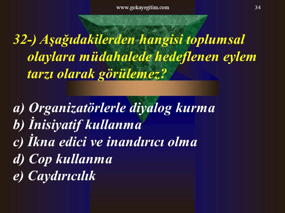 www.gokayegitim.com34 32-) Aşağıdakilerden hangisi toplumsal olaylara müdahalede hedeflenen eylem tarzı olarak görülemez? a) Organizatörlerle diyalog