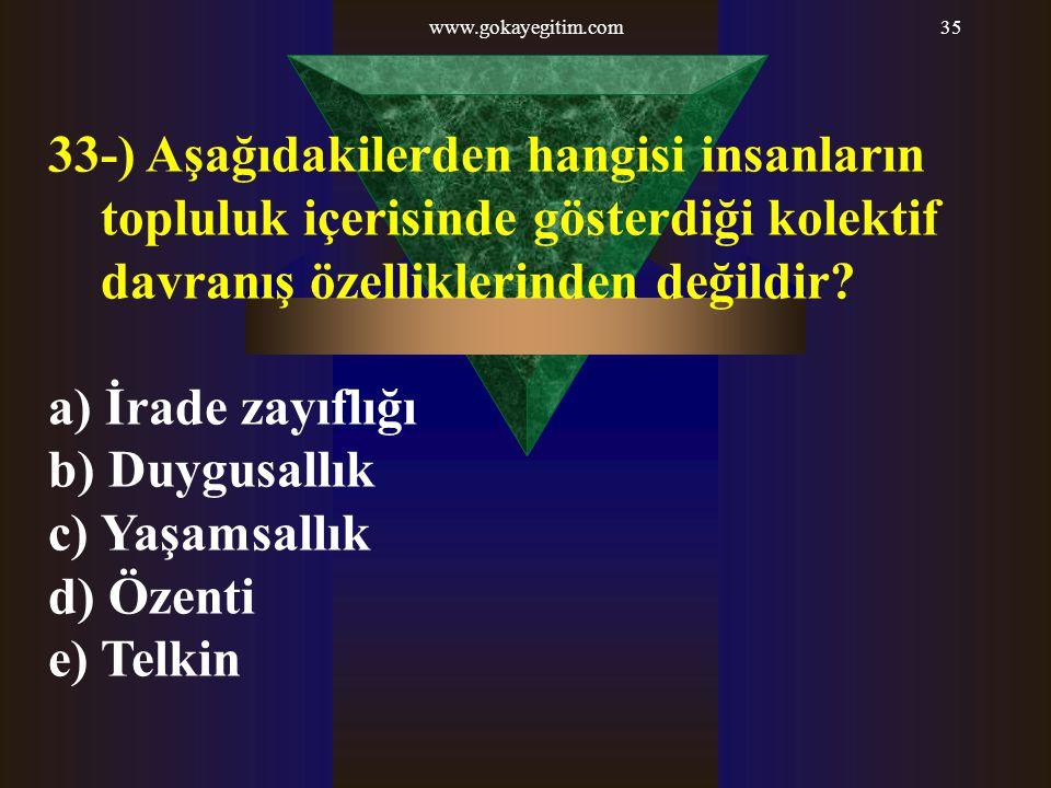 www.gokayegitim.com35 33-) Aşağıdakilerden hangisi insanların topluluk içerisinde gösterdiği kolektif davranış özelliklerinden değildir? a) İrade zayı
