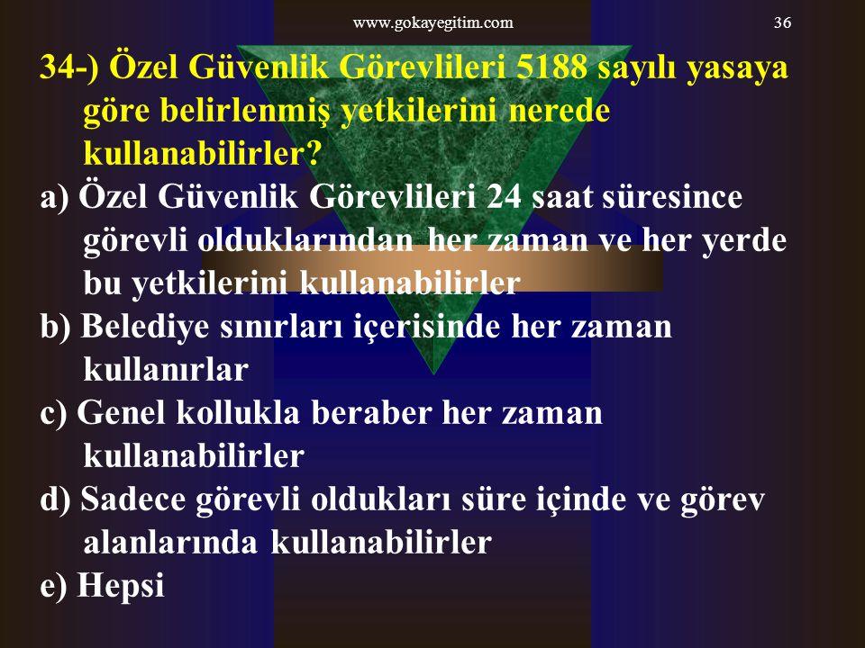 www.gokayegitim.com36 34-) Özel Güvenlik Görevlileri 5188 sayılı yasaya göre belirlenmiş yetkilerini nerede kullanabilirler? a) Özel Güvenlik Görevlil
