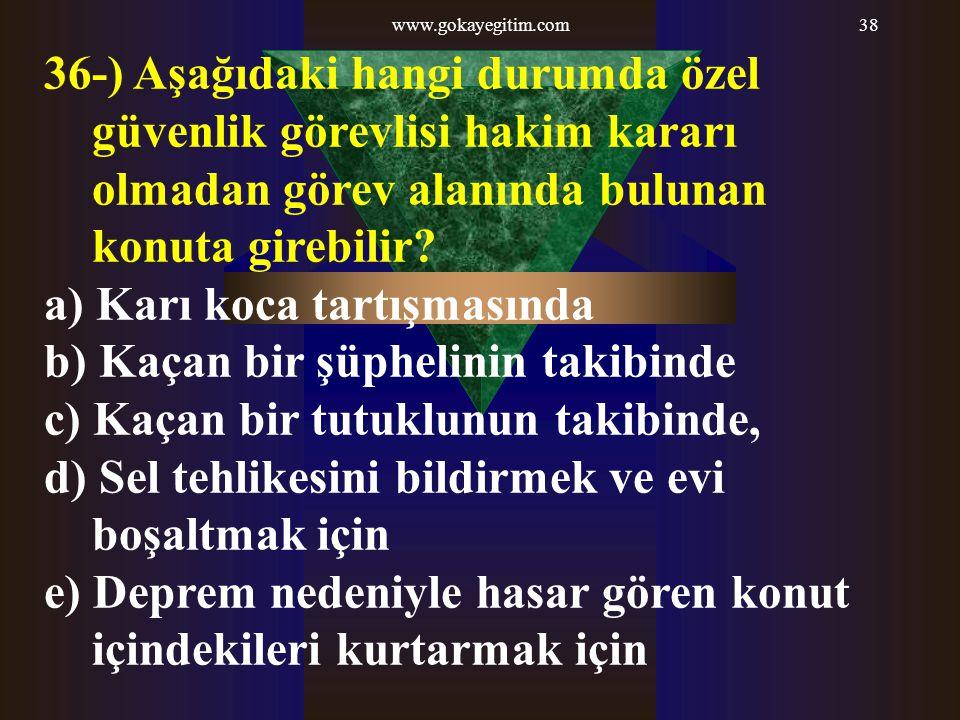 www.gokayegitim.com38 36-) Aşağıdaki hangi durumda özel güvenlik görevlisi hakim kararı olmadan görev alanında bulunan konuta girebilir? a) Karı koca