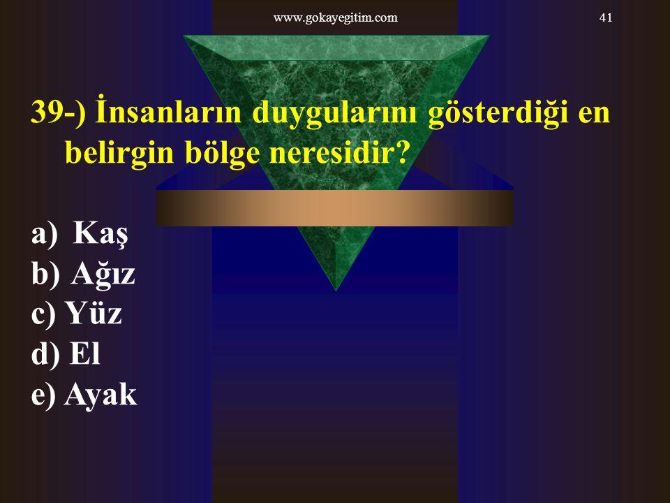 www.gokayegitim.com41 39-) İnsanların duygularını gösterdiği en belirgin bölge neresidir? a) Kaş b) Ağız c) Yüz d) El e) Ayak