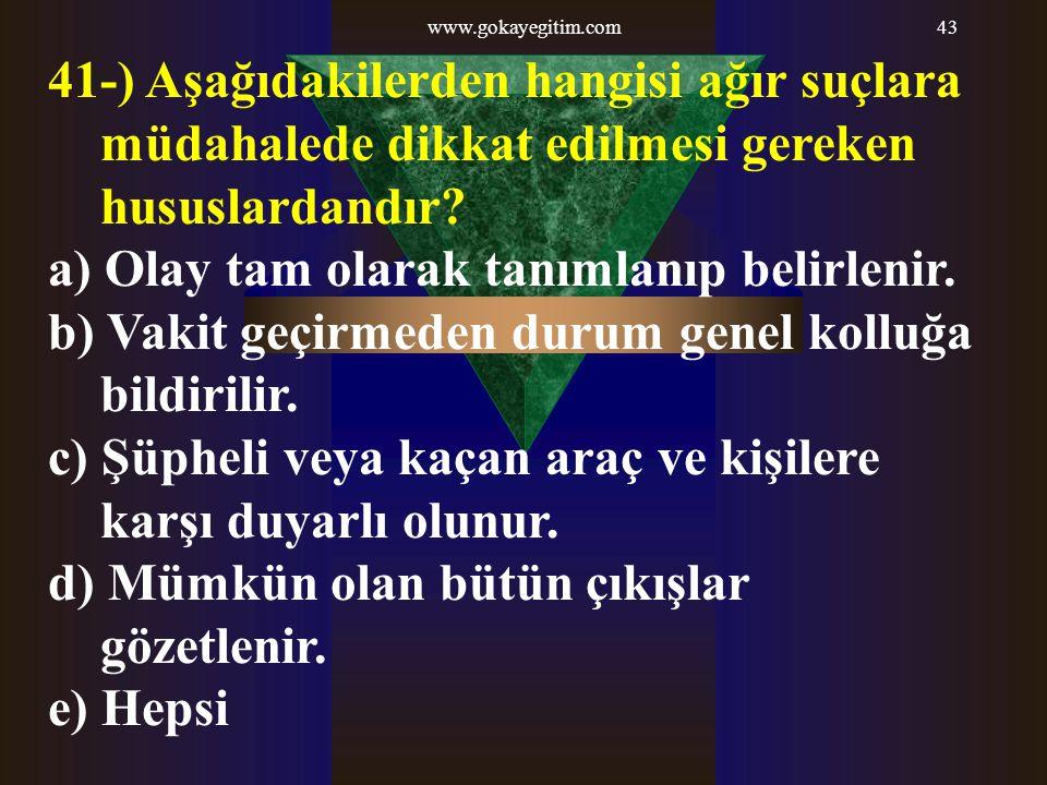 www.gokayegitim.com43 41-) Aşağıdakilerden hangisi ağır suçlara müdahalede dikkat edilmesi gereken hususlardandır? a) Olay tam olarak tanımlanıp belir