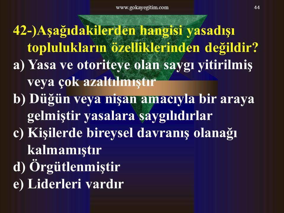 www.gokayegitim.com44 42-)Aşağıdakilerden hangisi yasadışı toplulukların özelliklerinden değildir? a) Yasa ve otoriteye olan saygı yitirilmiş veya çok