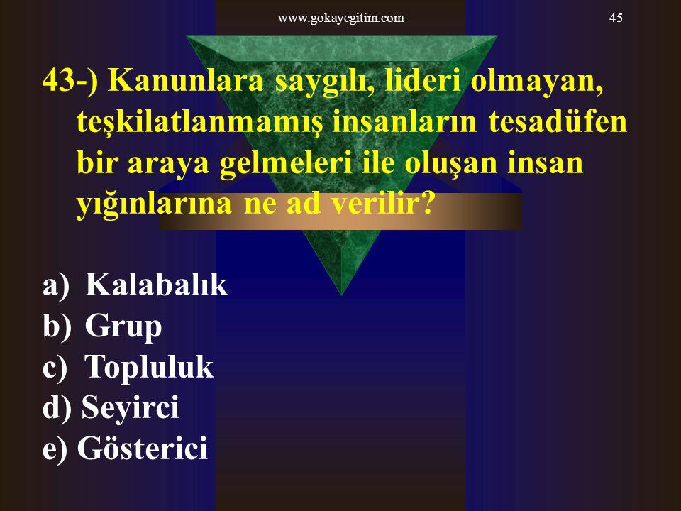 www.gokayegitim.com45 43-) Kanunlara saygılı, lideri olmayan, teşkilatlanmamış insanların tesadüfen bir araya gelmeleri ile oluşan insan yığınlarına ne ad verilir.