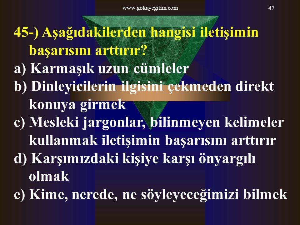 www.gokayegitim.com47 45-) Aşağıdakilerden hangisi iletişimin başarısını arttırır? a) Karmaşık uzun cümleler b) Dinleyicilerin ilgisini çekmeden direk