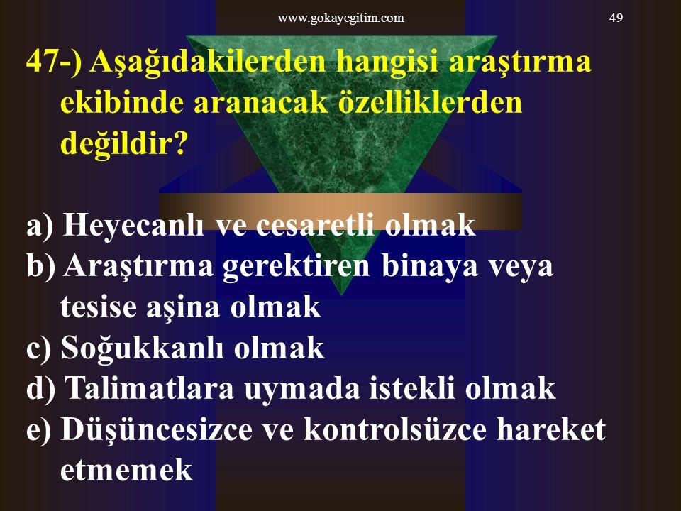 www.gokayegitim.com49 47-) Aşağıdakilerden hangisi araştırma ekibinde aranacak özelliklerden değildir? a) Heyecanlı ve cesaretli olmak b) Araştırma ge