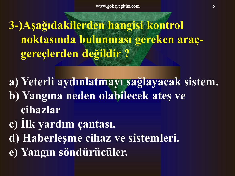 www.gokayegitim.com5 3-)Aşağıdakilerden hangisi kontrol noktasında bulunması gereken araç- gereçlerden değildir .