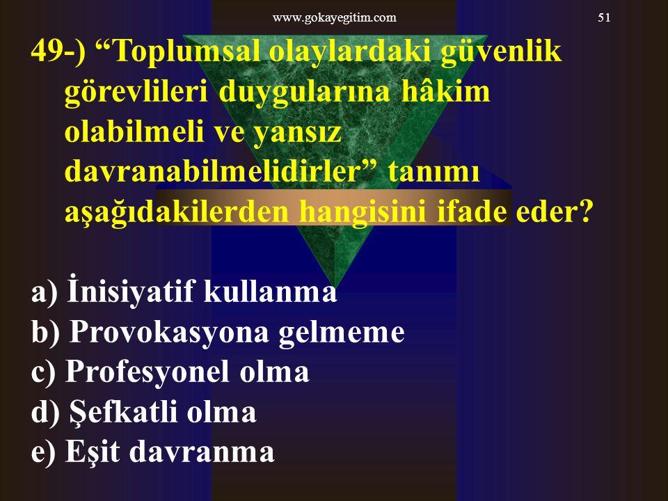 www.gokayegitim.com51 49-) Toplumsal olaylardaki güvenlik görevlileri duygularına hâkim olabilmeli ve yansız davranabilmelidirler tanımı aşağıdakilerden hangisini ifade eder.