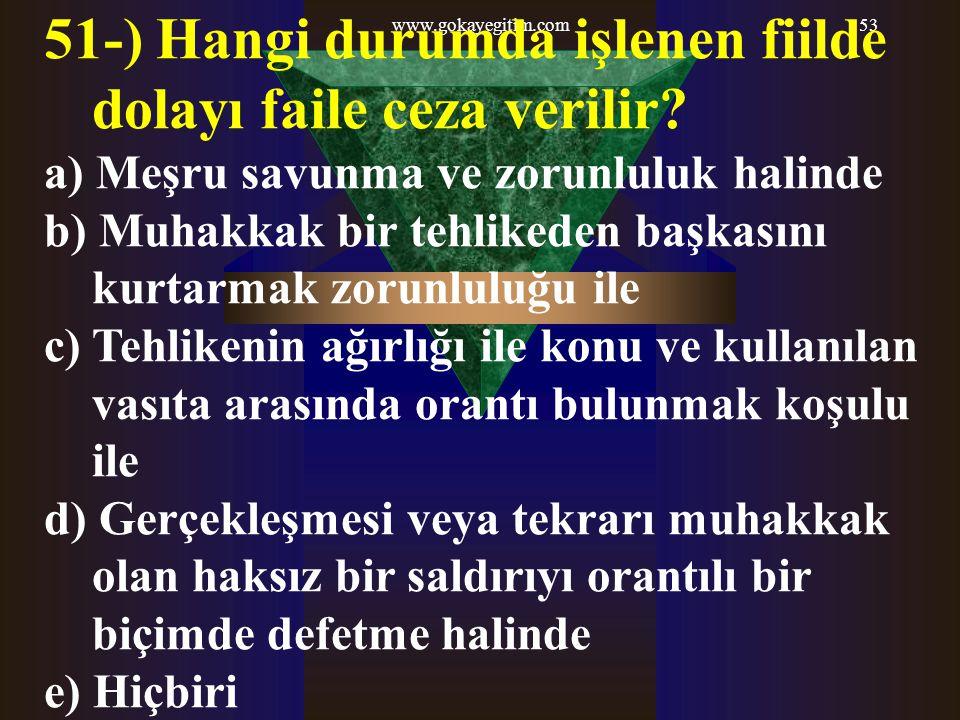www.gokayegitim.com53 51-) Hangi durumda işlenen fiilde dolayı faile ceza verilir? a) Meşru savunma ve zorunluluk halinde b) Muhakkak bir tehlikeden b