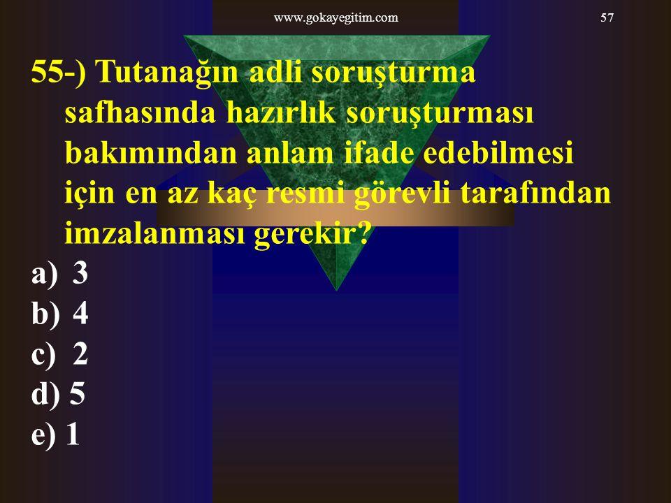 www.gokayegitim.com57 55-) Tutanağın adli soruşturma safhasında hazırlık soruşturması bakımından anlam ifade edebilmesi için en az kaç resmi görevli tarafından imzalanması gerekir.