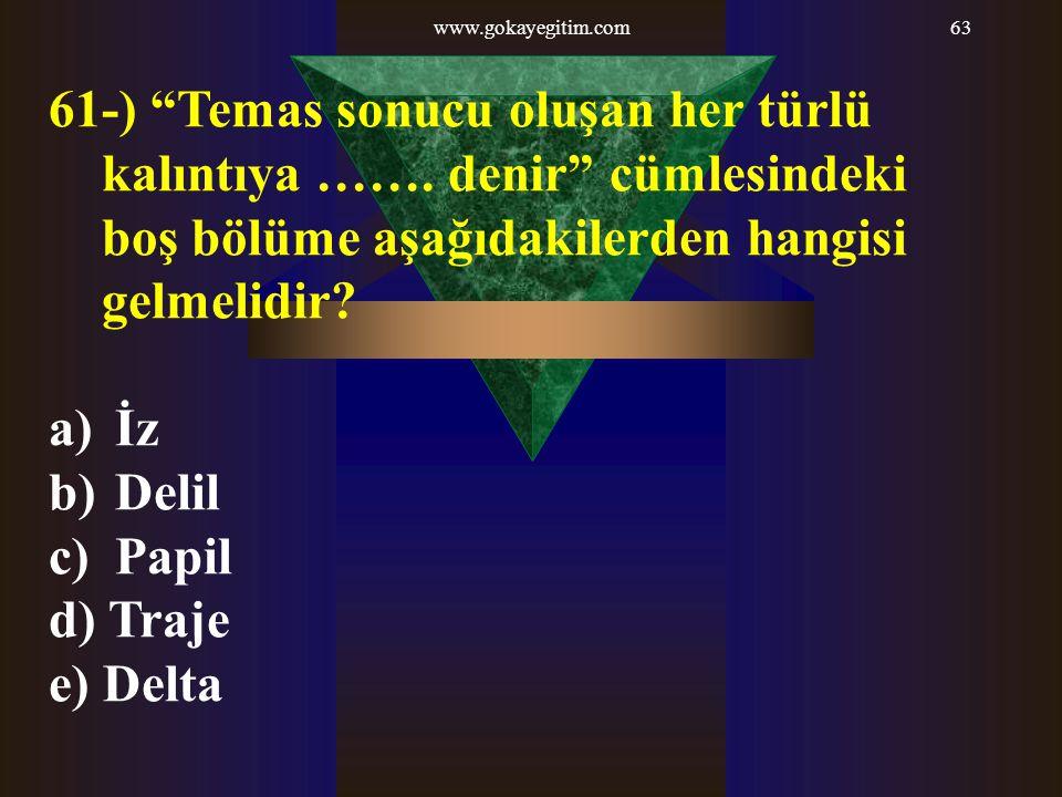 """www.gokayegitim.com63 61-) """"Temas sonucu oluşan her türlü kalıntıya ……. denir"""" cümlesindeki boş bölüme aşağıdakilerden hangisi gelmelidir? a) İz b) De"""