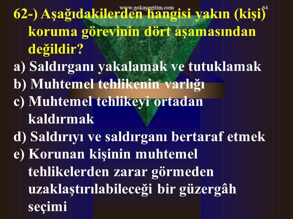 www.gokayegitim.com64 62-) Aşağıdakilerden hangisi yakın (kişi) koruma görevinin dört aşamasından değildir? a) Saldırganı yakalamak ve tutuklamak b) M