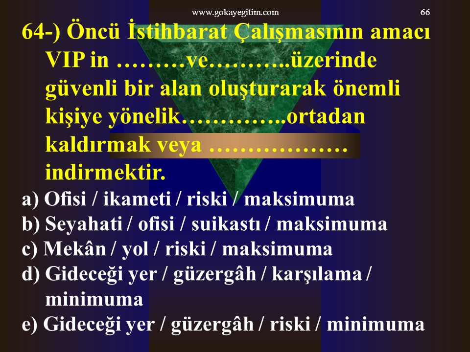 www.gokayegitim.com66 64-) Öncü İstihbarat Çalışmasının amacı VIP in ………ve………..üzerinde güvenli bir alan oluşturarak önemli kişiye yönelik…………..ortada