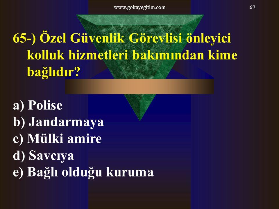 www.gokayegitim.com67 65-) Özel Güvenlik Görevlisi önleyici kolluk hizmetleri bakımından kime bağlıdır? a) Polise b) Jandarmaya c) Mülki amire d) Savc