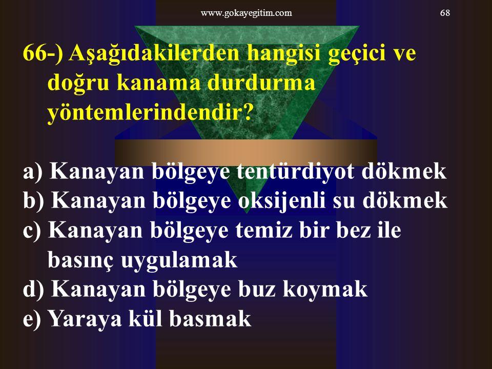 www.gokayegitim.com68 66-) Aşağıdakilerden hangisi geçici ve doğru kanama durdurma yöntemlerindendir? a) Kanayan bölgeye tentürdiyot dökmek b) Kanayan