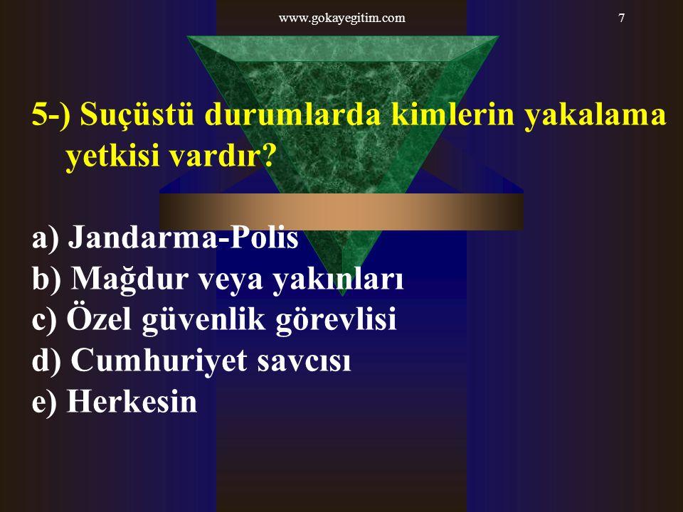 www.gokayegitim.com7 5-) Suçüstü durumlarda kimlerin yakalama yetkisi vardır? a) Jandarma-Polis b) Mağdur veya yakınları c) Özel güvenlik görevlisi d)