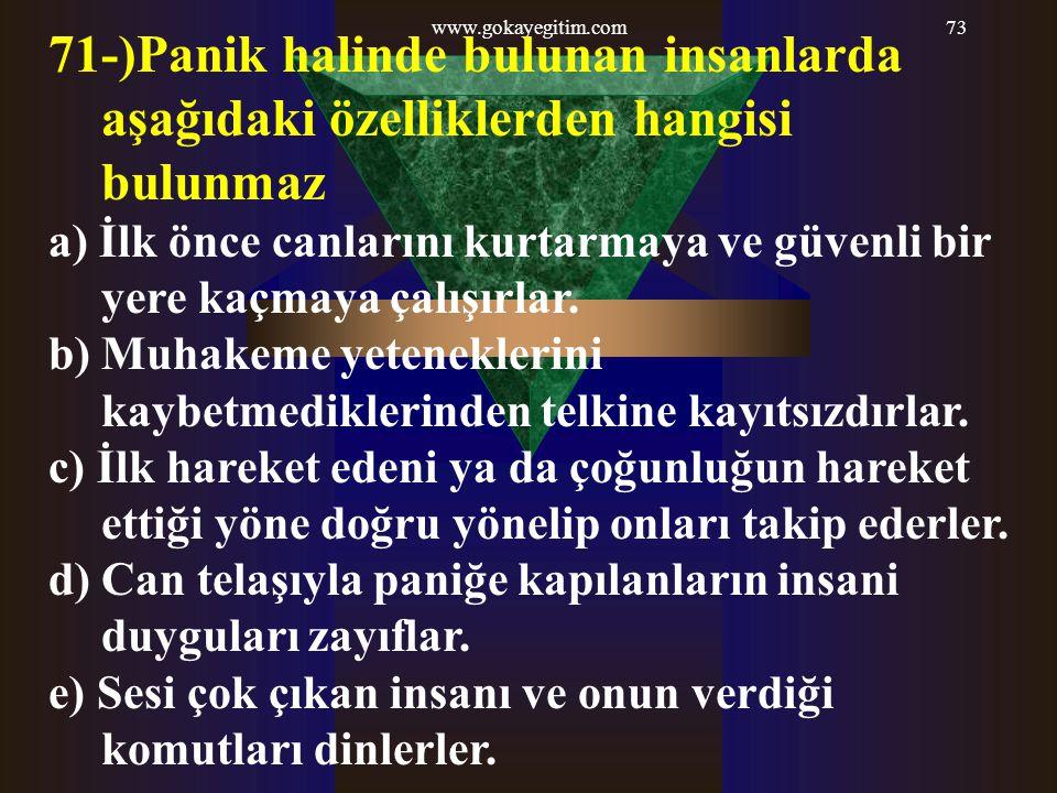 www.gokayegitim.com73 71-)Panik halinde bulunan insanlarda aşağıdaki özelliklerden hangisi bulunmaz a) İlk önce canlarını kurtarmaya ve güvenli bir ye