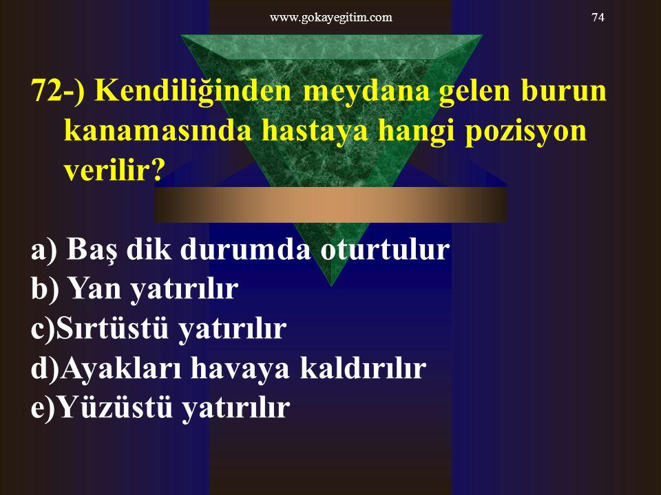 www.gokayegitim.com74 72-) Kendiliğinden meydana gelen burun kanamasında hastaya hangi pozisyon verilir? a) Baş dik durumda oturtulur b) Yan yatırılır
